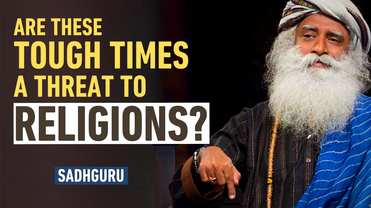 Are These Tough Times a THREAT to Religions? | Sadhguru